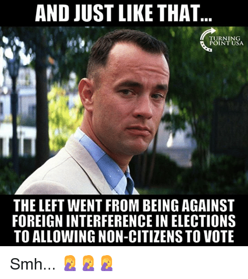 And Just Like That: AND JUST LIKE THAT  TURNING  POINT USA  THE LEFT WENT FROM BEING AGAINST  FOREIGN INTERFERENCE IN ELECTIONS  TO ALLOWING NON-CITIZENS TO VOTE Smh... 🤦‍♀️🤦‍♀️🤦‍♀️