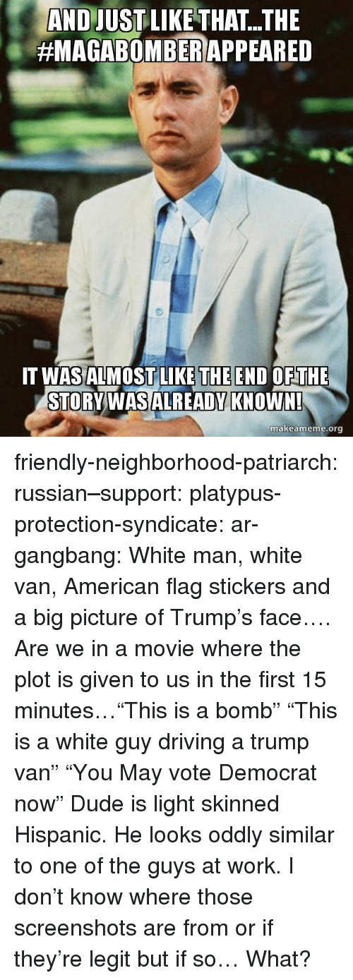 "syndicate: AND JUSTLIKE THAT...THE  #MAGABOMBER/APPEARED  THE END  T WASALMOSTLILKE OFTHE  STORVWASALREADY KNOWN!  makeameme.org friendly-neighborhood-patriarch:  russian–support:  platypus-protection-syndicate:  ar-gangbang:  White man, white van, American flag stickers and a big picture of Trump's face…. Are we in a movie where the plot is given to us in the first 15 minutes…""This is a bomb"" ""This is a white guy driving a trump van"" ""You May vote Democrat now""  Dude is light skinned Hispanic. He looks oddly similar to one of the guys at work.       I don't know where those screenshots are from or if they're legit but if so… What?"