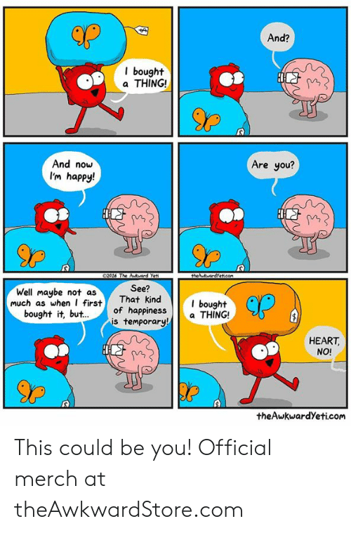 merch: And?  l bought  a THING!  And now  I'm happy!  Are you?  90  Well maybe not asThat kind bought  bought it, but.of happiness  See?  kind  orary  CP  much as whenfirst  s tempa THING!  HEART,  NO!  theAwkwardYeti.com This could be you! Official merch at theAwkwardStore.com