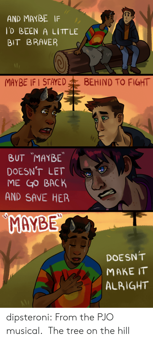 let me go: AND MAYBE IF  lD BEEN A LITT LE  BIT BRAVER  MAYBE IF STAYED  BEHIND TO FIGHT   BUT MAYBE  DOESN'T LET  ME GO BACK  AND SAVE HER  MAYBE  DOESN'T  МАКE IT  ALBIGHT dipsteroni: From the PJO musical. The tree on the hill