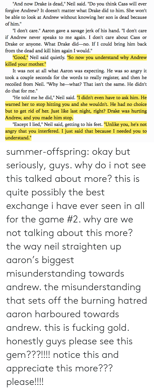 """No Choice But: And now Drake is dead,"""" Neil said. """"Do you think Cass will ever  forgive Andrew? It doesn't matter what Drake did to him. She won't  be able to look at Andrew without knowing her son is dead because  of him.""""  """"I don't care."""" Aaron gave a savage jerk of his hand. """"I don't care  if Andrew never speaks to me again. I don't care about Cass or  Drake or anyone. What Drake did-no. If I could bring him back  from the dead and kill him again I would.""""  Good,"""" Neil said quietly. """"So now you understand why Andrew  killed your mother.""""  It was not at all what Aaron was expecting. He was so angry it  took a couple seconds for the words to really register, and then he  recoiled from Neil. """"Why he-what? That isn't the same. He didn't  do that for me.'  Ήe told me he did,"""" Neil said. """"I didn't even have to ask him. He  warned her to stop hitting you and she wouldn't. He had no choice  but to get rid of her. Just like last night, right? Drake was hurting  Andrew, and you made him stop.  """"Except I lied,"""" Neil said, getting to his feet. """"Unlike you, he's not  angry that you interfered. I just said that because I needed you to  understand."""" summer-offspring:  okay but seriously, guys. why do i not see this talked about more? this is quite possibly the best exchange i have ever seen in all for the game #2. why are we not talking about this more? the way neil straighten up aaron's biggest misunderstanding towards andrew. the misunderstanding that sets off the burning hatred aaron harboured towards andrew.this is fucking gold. honestly guys please see this gem???!!!! notice this and appreciate this more??? please!!!!"""