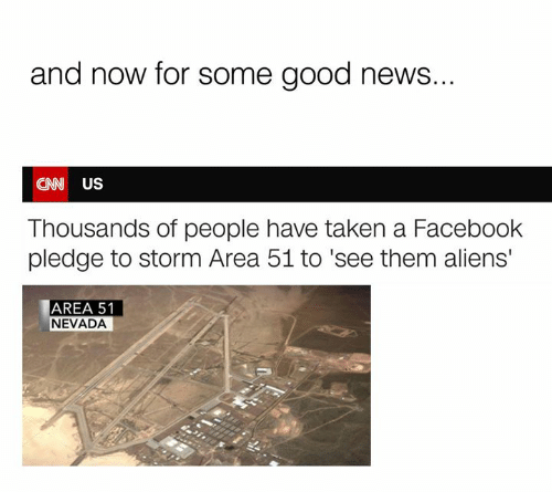 Dank, Facebook, and News: and now for some good news...  CNW US  Thousands of people have taken a Facebook  pledge to storm Area 51 to 'see them aliens'  AREA 51  NEVADA
