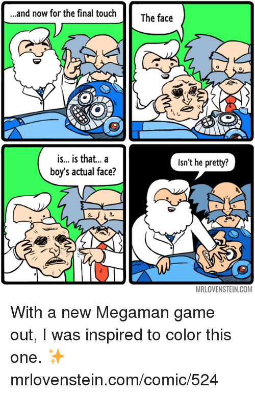 Memes, Game, and Boys: and now for the final touch  The face  0  0  is.. is that...a  boy's actual face?  Isn't he pretty?  MRLOVENSTEIN.COM With a new Megaman game out, I was inspired to color this one.  ✨ mrlovenstein.com/comic/524