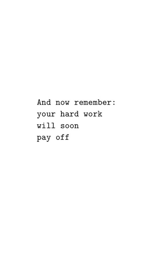 Soon..., Work, and Will: And now remember:  your hard work  will soon  pay off