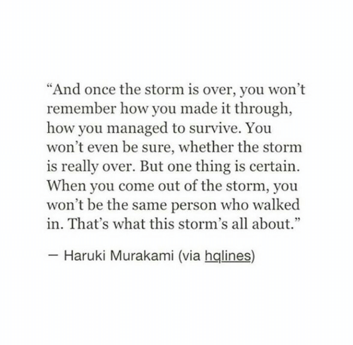 """One Thing: """"And once the storm is over, you won't  remember how you made it through,  how you managed to survive. You  won't even be sure, whether the stornm  is really over. But one thing is certain  When you come out of the storm, you  won't be the same person who walked  in. That's what this storm's all about.""""  Haruki Murakami (via hqlines)"""