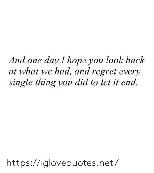 Regret, Hope, and Single: And one day I hope you look back  at what we had, and regret every  single thing you did to let it end https://iglovequotes.net/