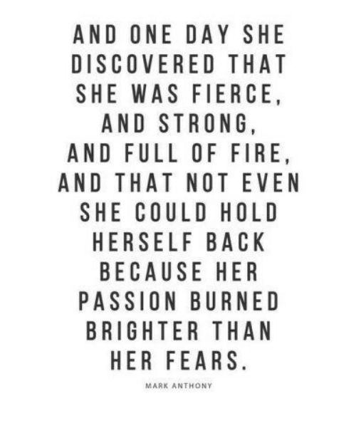 Fire, Strong, and Back: AND ONE DAY SHE  DISCOVERED THAT  SHE WAS FIERCE  AND STRONG  AND FULL OF FIRE  AND THAT NOT EVEN  SHE COULD HOLD  HERSELF BACK  BECAUSE HER  PASSION BURNED  BRIGHTER THAN  HER FEARS  MARK ANTHONY