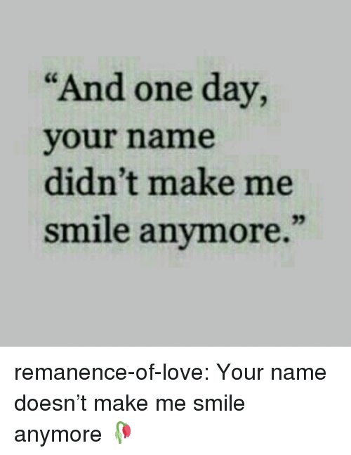 """Love, Target, and Tumblr: """"And one day,  your name  didn't make me  smile anymore.""""  35 remanence-of-love:  Your name doesn't make me smile anymore 🥀"""
