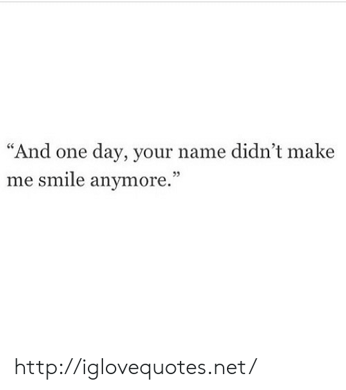 """Http, Smile, and Net: """"And one day, your name didn't make  me smile anymore.""""  05 http://iglovequotes.net/"""