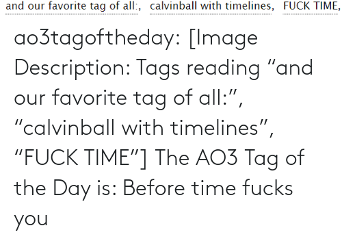"""Of The Day: and our favorite tag of all:, calvinball with timelines, FUCK TIME, ao3tagoftheday:  [Image Description: Tags reading """"and our favorite tag of all:"""", """"calvinball with timelines"""", """"FUCK TIME""""]  The AO3 Tag of the Day is: Before time fucks you"""