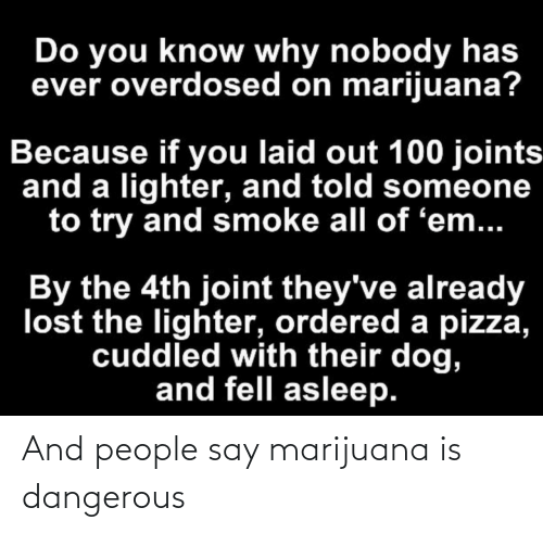 people-say: And people say marijuana is dangerous
