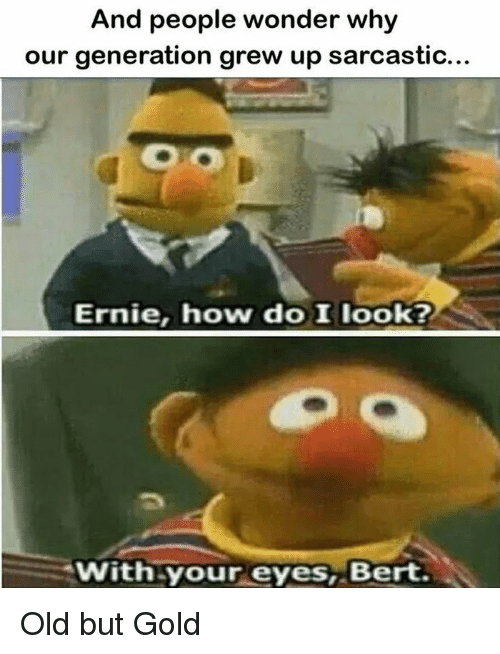 Old, Wonder, and How: And people wonder why  our generation grew up sarcastic...  Ernie, how do Ilook?  With your eyes, Bert. Old but Gold