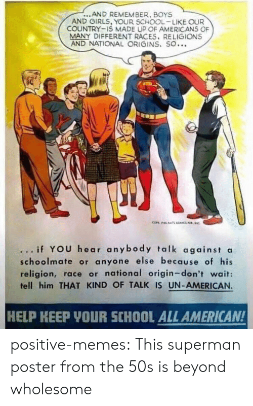 origins: ...AND REMEMBER, BOYS  AND GIRLS, YOUR SCHOOL-LIKE OUR  COUNTRY-IS MADE UP OF AMERICANS OF  MANY DIFFERENT RACES. RELIGIONS  AND NATIONAL ORIGINS. SO...  ... if YOU hear anybody talk against a  schoolmate or anyone else because of his  religion, race or national origin-don't wait:  tell him THAT KIND OF TALK IS UN-AMERICAN.  HELP KEEP YOUR SCHOOL ALL AMERICAN! positive-memes: This superman poster from the 50s is beyond wholesome