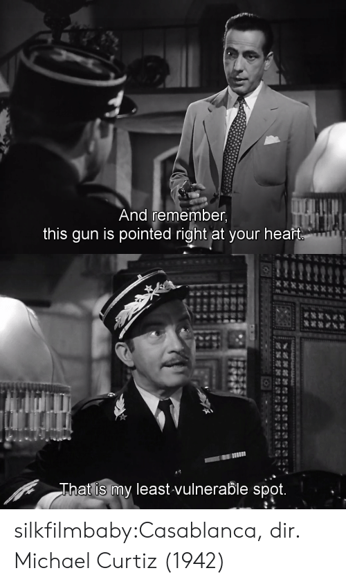 Tumblr, Blog, and Casablanca: And remember,  this gun is pointed right at your heaft   回 11  at is my least vulnerable spot.  Tha silkfilmbaby:Casablanca, dir. Michael Curtiz (1942)