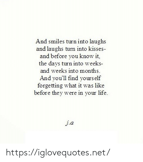 Elf: And smiles turn into laughs  and laughs turn into kisses-  and before you know it,  the days turn into weeks-  and weeks into months.  And you'll find yours elf  forgetting what it was like  before they were in your life.  j.a https://iglovequotes.net/