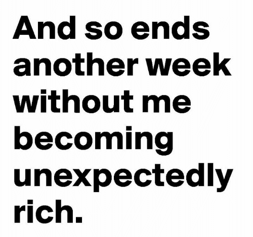 without me: And so ends  another week  without me  becoming  unexpectedly  rich.