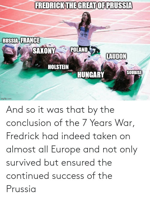 Prussia: And so it was that by the conclusion of the 7 Years War, Fredrick had indeed taken on almost all Europe and not only survived but ensured the continued success of the Prussia
