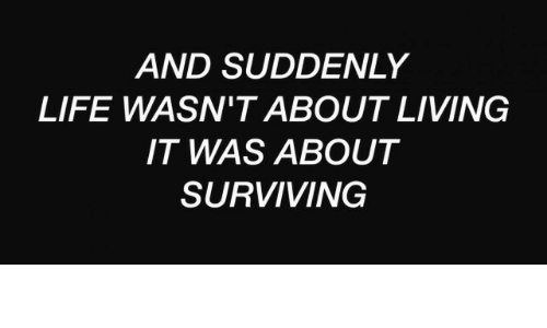 surviving: AND SUDDENLY  LIFE WASN'T ABOUT LIVING  IT WAS ABOUT  SURVIVING