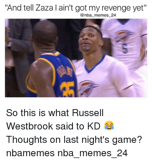 """Russel Westbrook: """"And tell Zaza l ain't got my revenge yet""""  nba memes 24 So this is what Russell Westbrook said to KD 😂 Thoughts on last night's game? nbamemes nba_memes_24"""