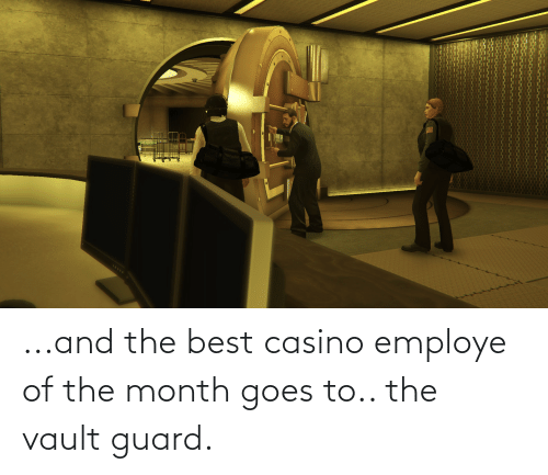 the vault: ...and the best casino employe of the month goes to.. the vault guard.