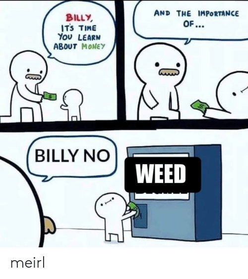 Money, Weed, and Time: AND THE IMPORTANCE  BILLY  ITS TIME  You LEARN  ABOUT MONEY  OF...  BILLY NO  WEED meirl