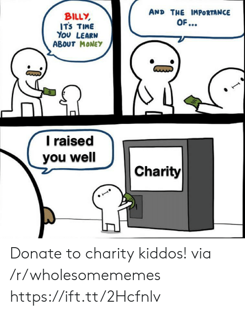 charity: AND THE IMPORTANCE  BILLY  ITS TIME  You LEARN  ABOUT MONEY  OF...  Traised  you well  Charity Donate to charity kiddos! via /r/wholesomememes https://ift.tt/2Hcfnlv