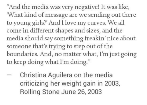 """June 26: """"And the media was very negative! It was like  What kind of message are we sending out there  to young girls? And I love my curves. We all  come in different shapes and sizes, and the  media should say something freakin' nice about  someone that's trying to step out of the  boundaries. And, no matter what, I'm just going  to keep doing what I'm doing.""""  Christina Aguilera on the media  criticizing her weight gain in 2003,  Rolling Stone June 26, 2003"""