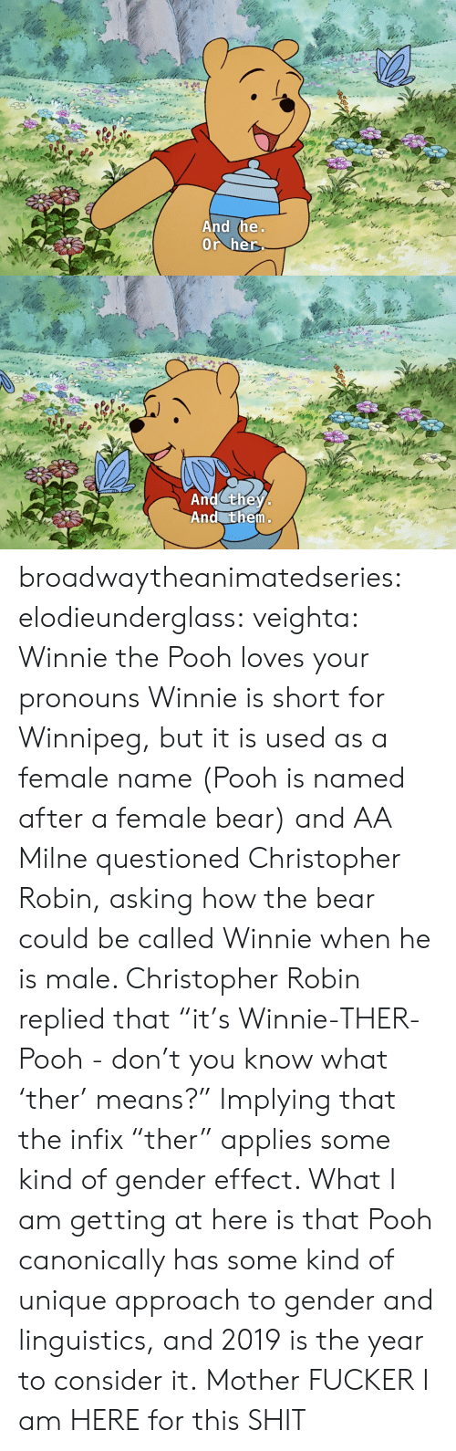 """Shit, Tumblr, and Winnie the Pooh: And the  Or her   And they  And them broadwaytheanimatedseries: elodieunderglass:  veighta: Winnie the Pooh loves your pronouns  Winnie is short for Winnipeg, but it is used as a female name (Pooh is named after a female bear) and AA Milne questioned Christopher Robin, asking how the bear could be called Winnie when he is male. Christopher Robin replied that """"it's Winnie-THER-Pooh - don't you know what 'ther' means?"""" Implying that the infix """"ther"""" applies some kind of gender effect.  What I am getting at here is that Pooh canonically has some kind of unique approach to gender and linguistics, and 2019 is the year to consider it.   Mother FUCKER I am HERE for this SHIT"""