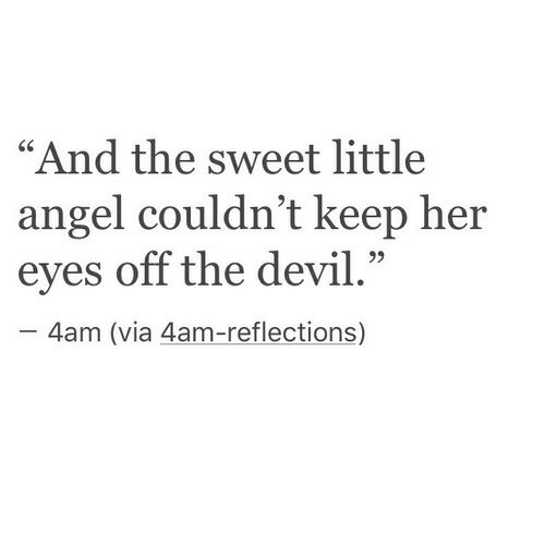 """the sweet: """"And the sweet little  angel couldn't keep her  eyes off the devil.""""  C0  4am (via 4am-reflections)"""