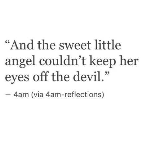 """the sweet: """"And the sweet little  angel couldn't keep her  eyes off the devil.""""  -4am (via 4am-reflections)"""
