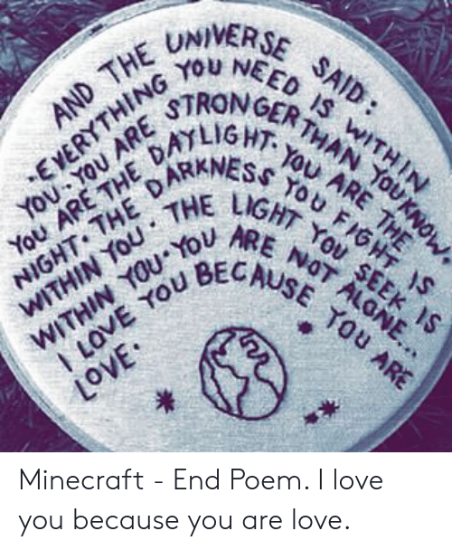 Love, Minecraft, and I Love You: AND THE UNIVERSE SAID:  EYERYTHING YOU NEED IS WITHIN  You YOU ARE TRONGER THAN TOUKNOW.  You ARE THE DALIGHI-YOU ARE THE  NIGHT THE DAKANESS YOU FIGHT IS  WITHIN YoU THE LIGHT YOu SEEK IS  WITHIN YOU o RE NOT ALGNE..  ILOVE YOU BECAUSE YOU ARE  nou  nou  HOIN  NIH  SHT  01 I  Ao  IM  IM  o7 Minecraft - End Poem.  I love you because you are love.