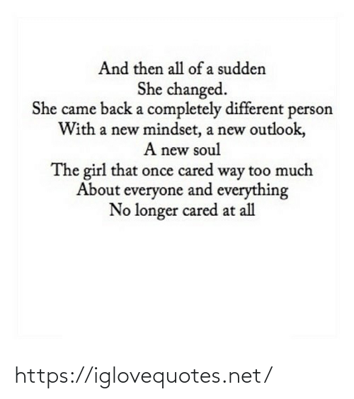 soul: And then all of a sudden  She changed.  She came back a completely different person  With a new mindset, a new outlook,  A new soul  The girl that once cared way too much  About everyone and everything  No longer cared at all https://iglovequotes.net/