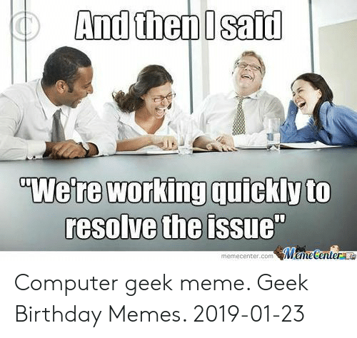 """Geek Meme: And then Isaid  """"We're working quickly to  resolve the issue""""  MemeCenter  memecenter.com Computer geek meme. Geek Birthday Memes. 2019-01-23"""