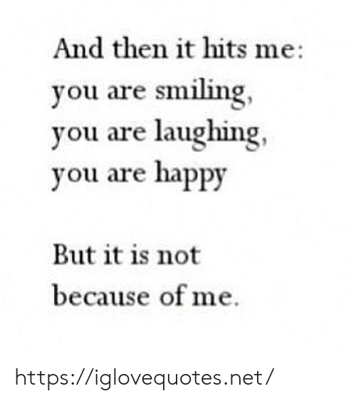 Happy, Net, and You: And then it hits me  you are smiling,  you are laughing  you are happy  But it is not  because of me https://iglovequotes.net/