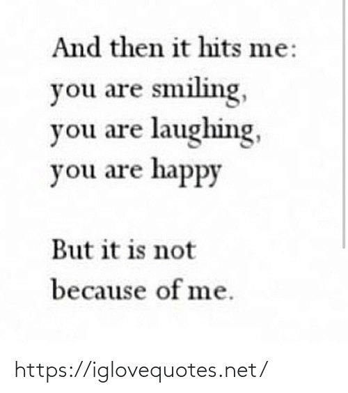laughing: And then it hits me:  you are smiling,  you are laughing,  you are happy  But it is not  because of me. https://iglovequotes.net/