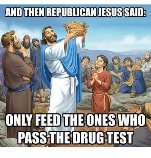 republican jesus: AND THEN REPUBLICAN JESUS SAID  ONLY FEED THE ONES WHO  PASS THE DRUG TEST