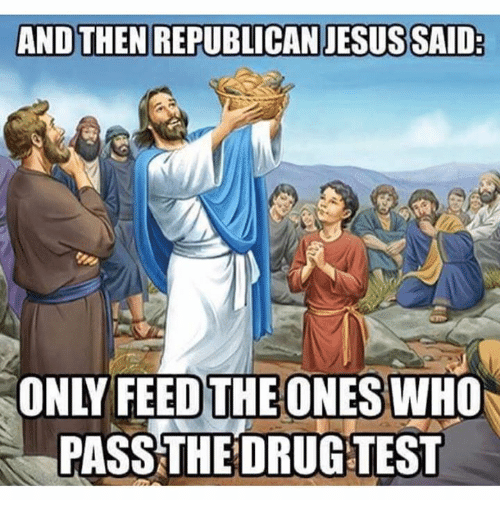 republican jesus: AND THEN REPUBLICAN JESUS SAID  PASS THE DRUG TEST
