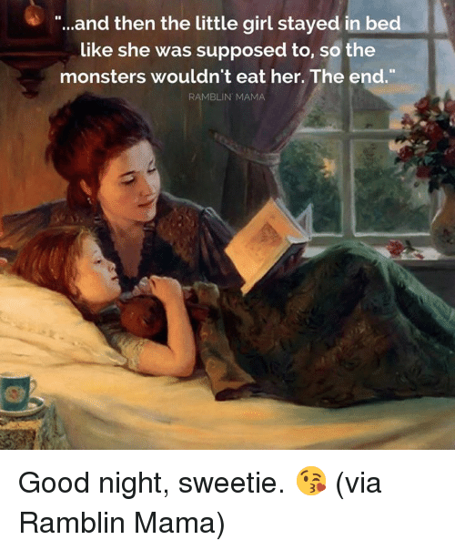 "In Bed Like: ""...and then the little girl stayed in bed  like she was supposed to, so the  monsters wouldn't eat her. The end.  RAMBLIN MAMA Good night, sweetie. 😘  (via Ramblin Mama)"
