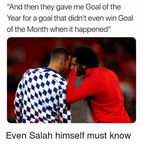 "Soccer, Sports, and Goal: ""And then they gave me Goal of the  Year for a goal that didn't even win Goal  of the Month when it happened"" Even Salah himself must know"