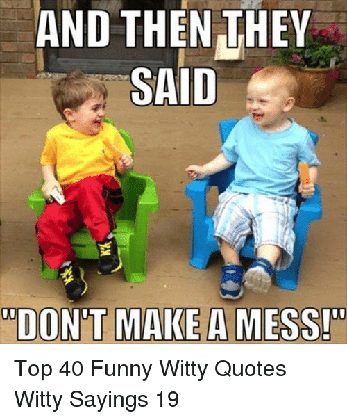 Funny, Quotes, and Top: AND THEN THEY  SAID  DONT AKE A ESSr Top 40 Funny Witty Quotes Witty Sayings 19