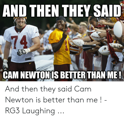 Cam Newton Memes: AND THEN THEY SAID  EDSKI  74  CAM NEWTONIS BETTER THAN ME!  quickmeme.c And then they said Cam Newton is better than me ! - RG3 Laughing ...