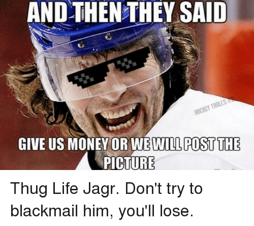 Life, Money, and Thug: AND THEN THEY SAID  n GIVE US MONEY OR  WEWILLPOST THE  A PICTURE Thug Life Jagr.  Don't try to blackmail him, you'll lose.