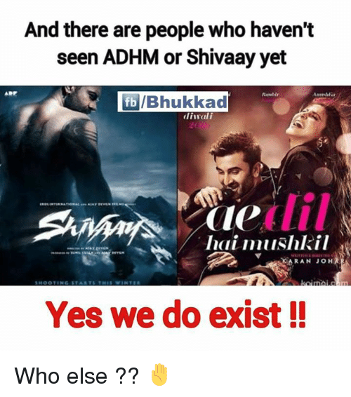 Memes, 🤖, and Yes: And there are people who haven't  seen ADHM or Shivaay yet  fb Bhukkad  diwali  Pole All  Imai mushkil  SKARAN JOH  Yes we do exist Who else ?? ✋