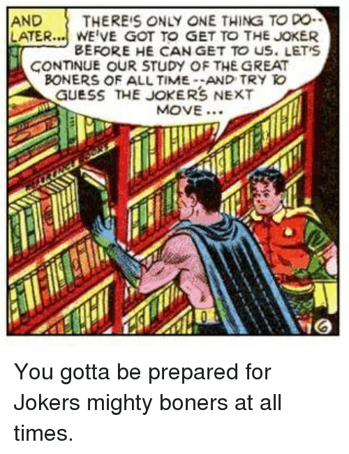 Study Of: AND  THEREIS ONLY ONE THING TO DO  LATER.. WE'VE GOT TO GET TO THE JOKER  BEFORE HE CAN GET TO US. LET'S  CONTINUE OUR STUDY OF THE GREAT  BONERS OF ALL TIME-AND TRYわ  GUESS THE JOKERS NEXT  MOVE..  iG You gotta be prepared for Jokers mighty boners at all times.