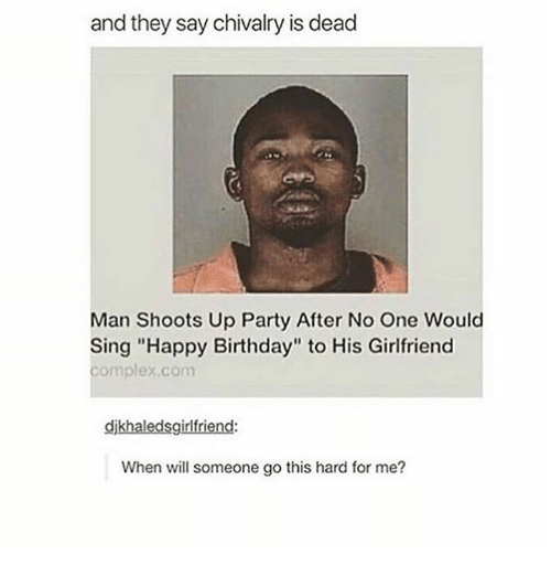 """Singed: and they say chivalry is dead  Man Shoots Up Party After No One Would  Sing """"Happy Birthday"""" to His Girlfriend  complex.com  djkhaledsgirlfriend  When will someone go this hard for me?"""