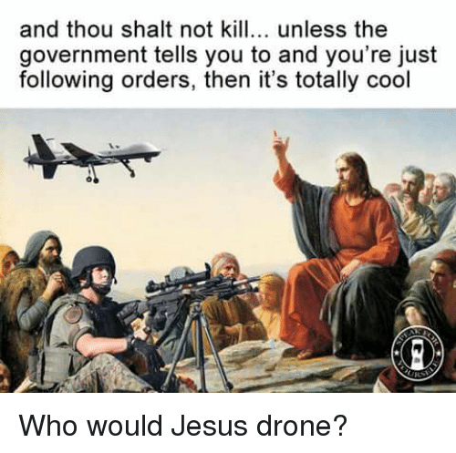 Drone, Memes, and Drones: and thou shalt not kill... unless the  government tells you to and you're just  following orders, then it's totally cool Who would Jesus drone?