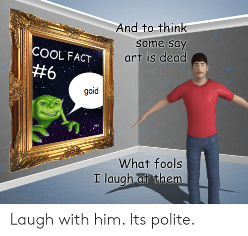 fools: And to think  some say  COOL FACT  art is dead  #6  goid  yes  What fools  I laugh at them Laugh with him. Its polite.