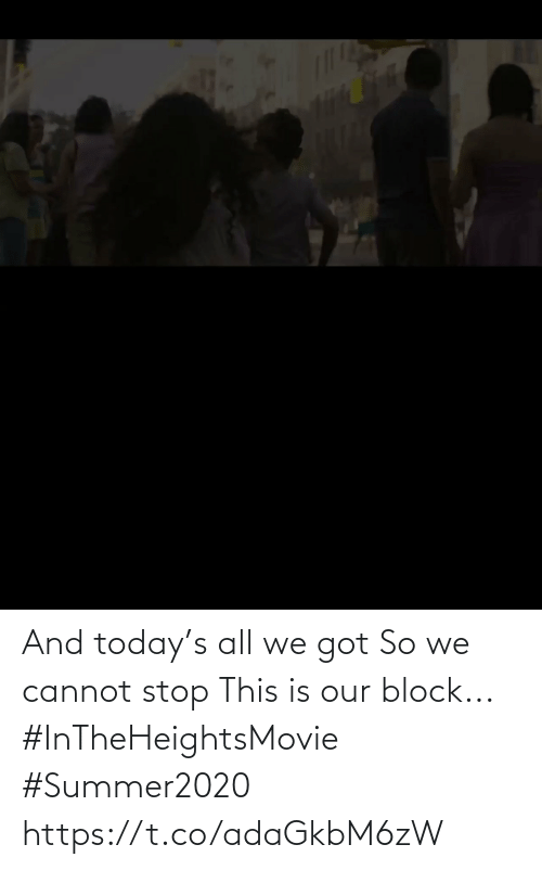 Memes, Today, and 🤖: And today's all we got  So we cannot stop This is our block... #InTheHeightsMovie  #Summer2020 https://t.co/adaGkbM6zW