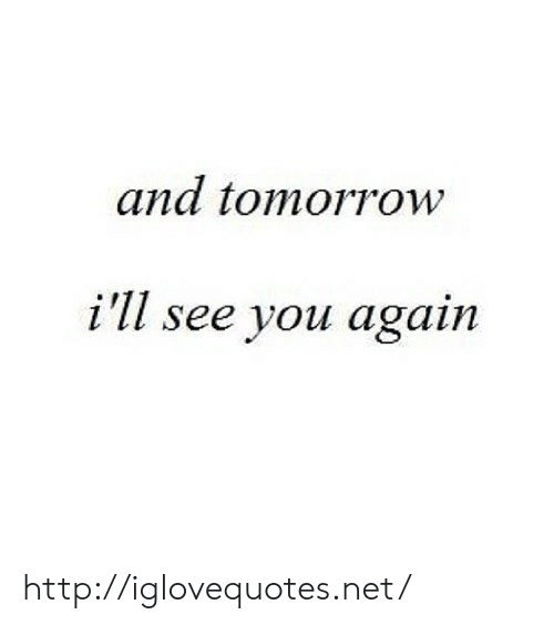 Http, See You Again, and Tomorrow: and tomorrow  i'll see you again http://iglovequotes.net/