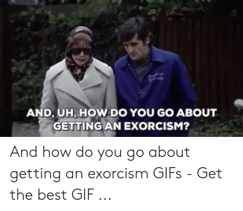 Exorcism Meme: AND, UH, HOW DO YOU GO ABOUT  GETTING AN EXORCISM? And how do you go about getting an exorcism GIFs - Get the best GIF ...